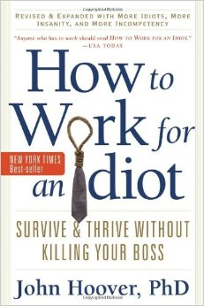 How to Work for an Idiot, Revised and Expanded with More Idiots, More Insanity, and More Incompetency Professional Development, Work-based Learning
